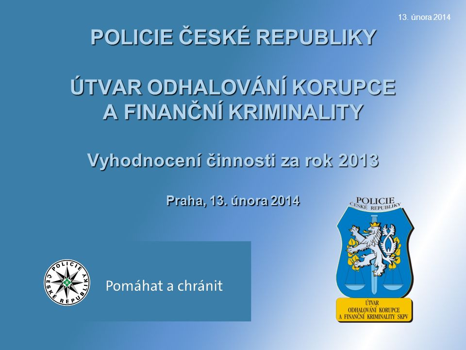 POLICIE ČESKÉ REPUBLIKY ÚTVAR ODHALOVÁNÍ KORUPCE A FINANČNÍ KRIMINALITY Vyhodnocení činnosti za rok 2013 Praha, 13.