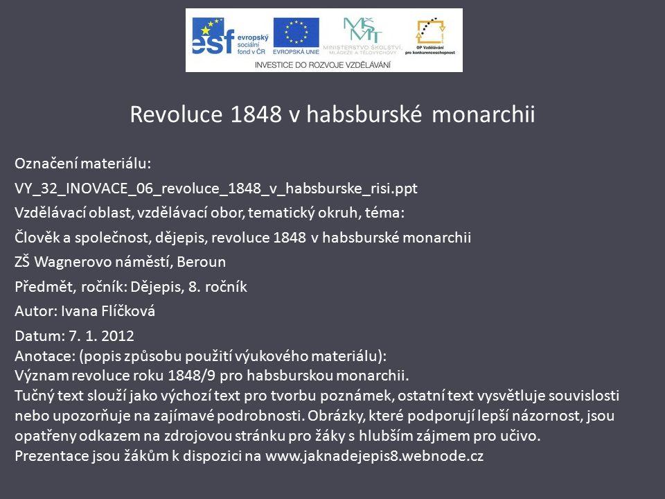 Revoluce 1848 v habsburské monarchii Označení materiálu: VY_32_INOVACE_06_revoluce_1848_v_habsburske_risi.ppt Vzdělávací oblast, vzdělávací obor, tematický okruh, téma: Člověk a společnost, dějepis, revoluce 1848 v habsburské monarchii ZŠ Wagnerovo náměstí, Beroun Předmět, ročník: Dějepis, 8.
