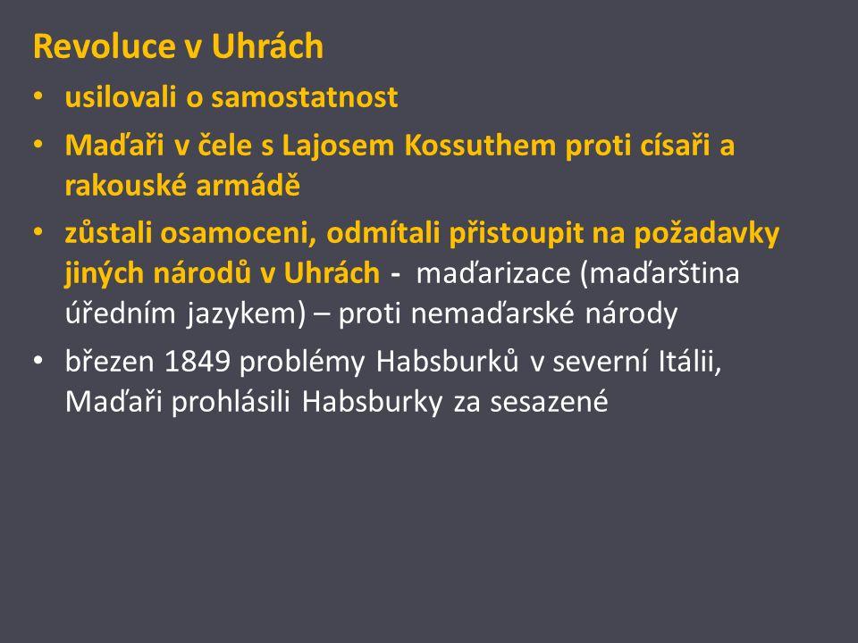 Revoluce v Uhrách usilovali o samostatnost Maďaři v čele s Lajosem Kossuthem proti císaři a rakouské armádě zůstali osamoceni, odmítali přistoupit na požadavky jiných národů v Uhrách - maďarizace (maďarština úředním jazykem) – proti nemaďarské národy březen 1849 problémy Habsburků v severní Itálii, Maďaři prohlásili Habsburky za sesazené