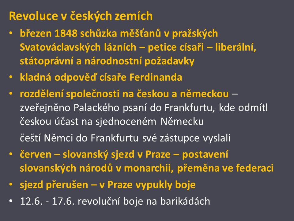 Revoluce v českých zemích březen 1848 schůzka měšťanů v pražských Svatováclavských lázních – petice císaři – liberální, státoprávní a národnostní požadavky kladná odpověď císaře Ferdinanda rozdělení společnosti na českou a německou – zveřejněno Palackého psaní do Frankfurtu, kde odmítl českou účast na sjednoceném Německu čeští Němci do Frankfurtu své zástupce vyslali červen – slovanský sjezd v Praze – postavení slovanských národů v monarchii, přeměna ve federaci sjezd přerušen – v Praze vypukly boje 12.6.