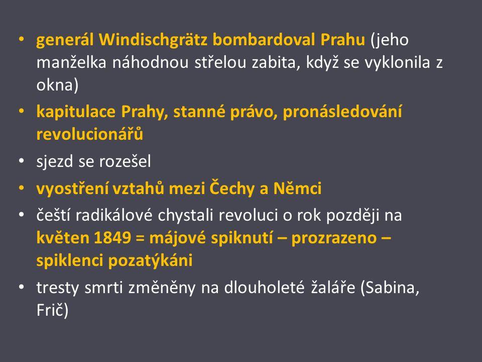 generál Windischgrätz bombardoval Prahu (jeho manželka náhodnou střelou zabita, když se vyklonila z okna) kapitulace Prahy, stanné právo, pronásledování revolucionářů sjezd se rozešel vyostření vztahů mezi Čechy a Němci čeští radikálové chystali revoluci o rok později na květen 1849 = májové spiknutí – prozrazeno – spiklenci pozatýkáni tresty smrti změněny na dlouholeté žaláře (Sabina, Frič)