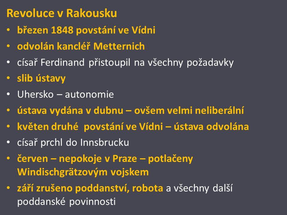Revoluce v Rakousku březen 1848 povstání ve Vídni odvolán kancléř Metternich císař Ferdinand přistoupil na všechny požadavky slib ústavy Uhersko – autonomie ústava vydána v dubnu – ovšem velmi neliberální květen druhé povstání ve Vídni – ústava odvolána císař prchl do Innsbrucku červen – nepokoje v Praze – potlačeny Windischgrätzovým vojskem září zrušeno poddanství, robota a všechny další poddanské povinnosti