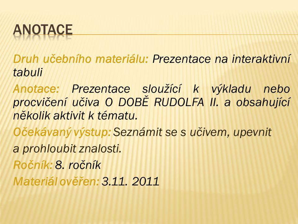 Druh učebního materiálu: Prezentace na interaktivní tabuli Anotace: Prezentace sloužící k výkladu nebo procvičení učiva O DOBĚ RUDOLFA II. a obsahujíc