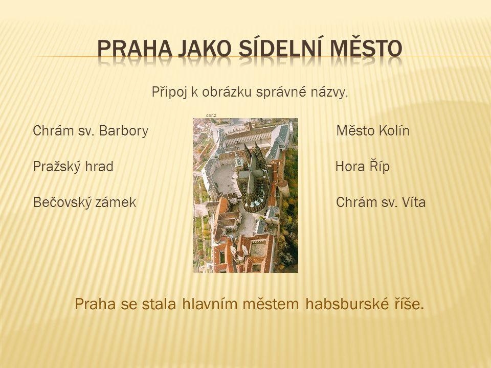 Připoj k obrázku správné názvy. obr.2 Chrám sv. Barbory Město Kolín Pražský hrad Hora Říp Bečovský zámek Chrám sv. Víta Praha se stala hlavním městem