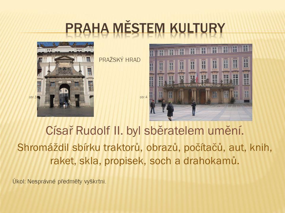 PRAŽSKÝ HRAD obr.3 obr.4 Císař Rudolf II. byl sběratelem umění. Shromáždil sbírku traktorů, obrazů, počítačů, aut, knih, raket, skla, propisek, soch a