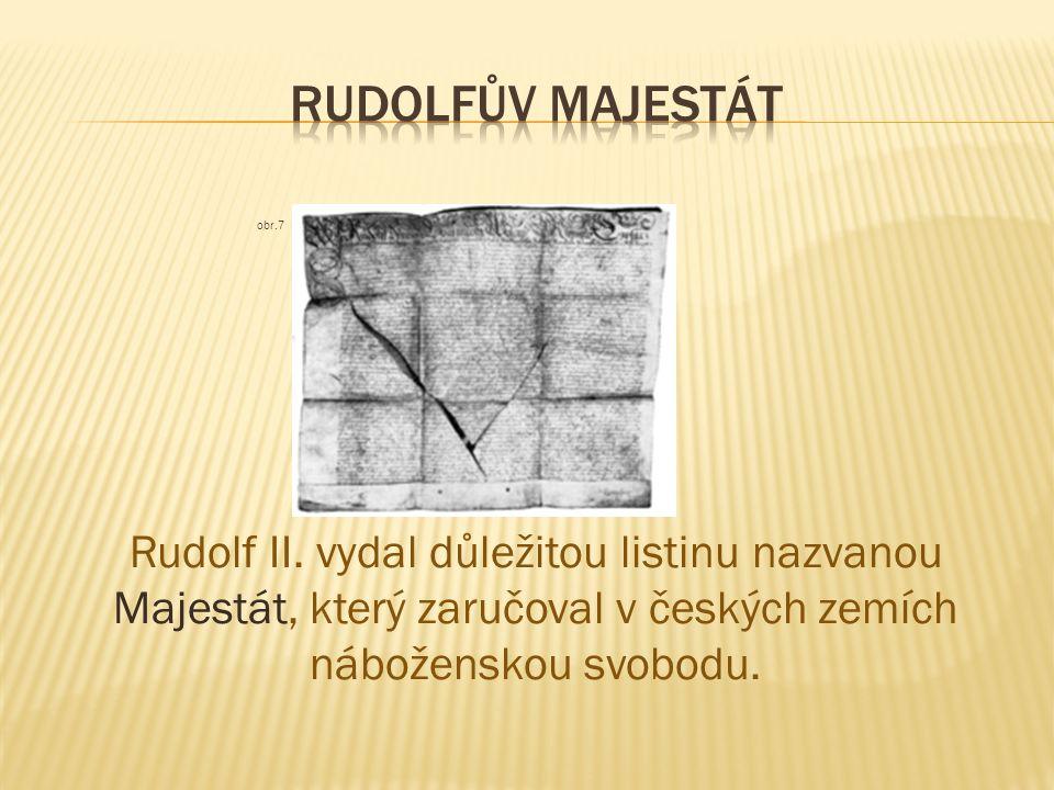 obr.7 Rudolf II. vydal důležitou listinu nazvanou Majestát, který zaručoval v českých zemích náboženskou svobodu.