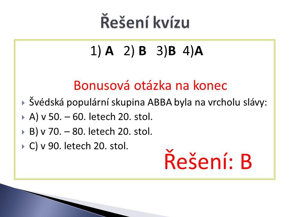 1) A 2) B 3)B 4)A Bonusová otázka na konec  Švédská populární skupina ABBA byla na vrcholu slávy:  A) v 50.
