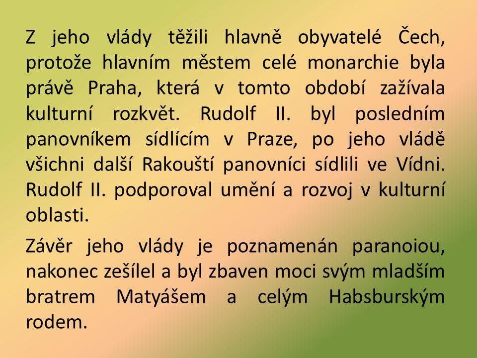 Z jeho vlády těžili hlavně obyvatelé Čech, protože hlavním městem celé monarchie byla právě Praha, která v tomto období zažívala kulturní rozkvět.