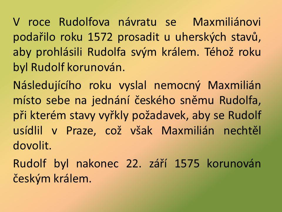 V roce Rudolfova návratu se Maxmiliánovi podařilo roku 1572 prosadit u uherských stavů, aby prohlásili Rudolfa svým králem.