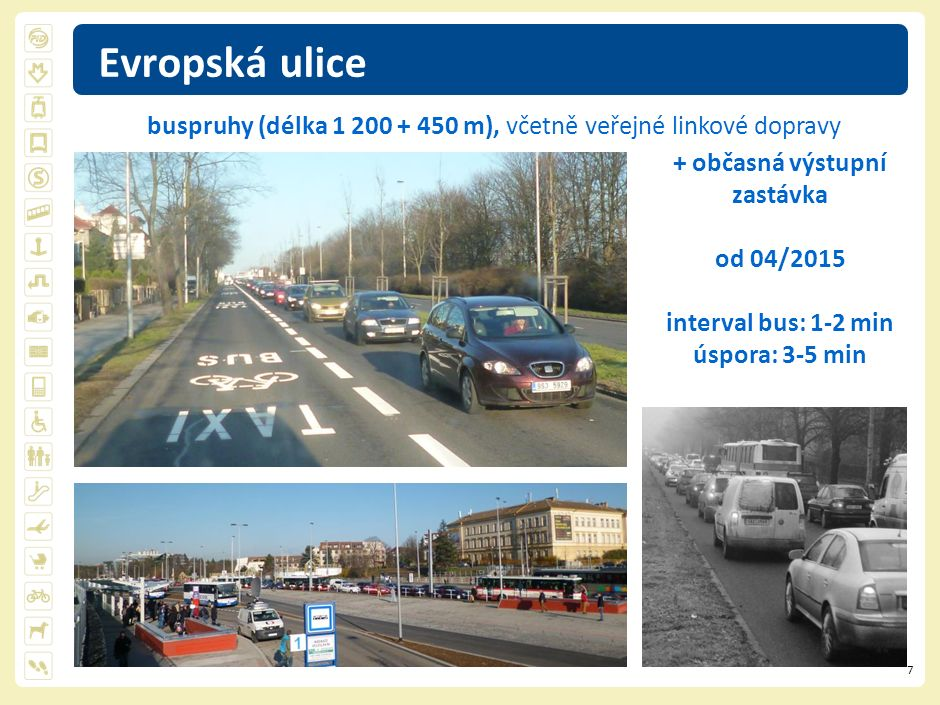7 Evropská ulice + občasná výstupní zastávka od 04/2015 interval bus: 1-2 min úspora: 3-5 min buspruhy (délka 1 200 + 450 m), včetně veřejné linkové d