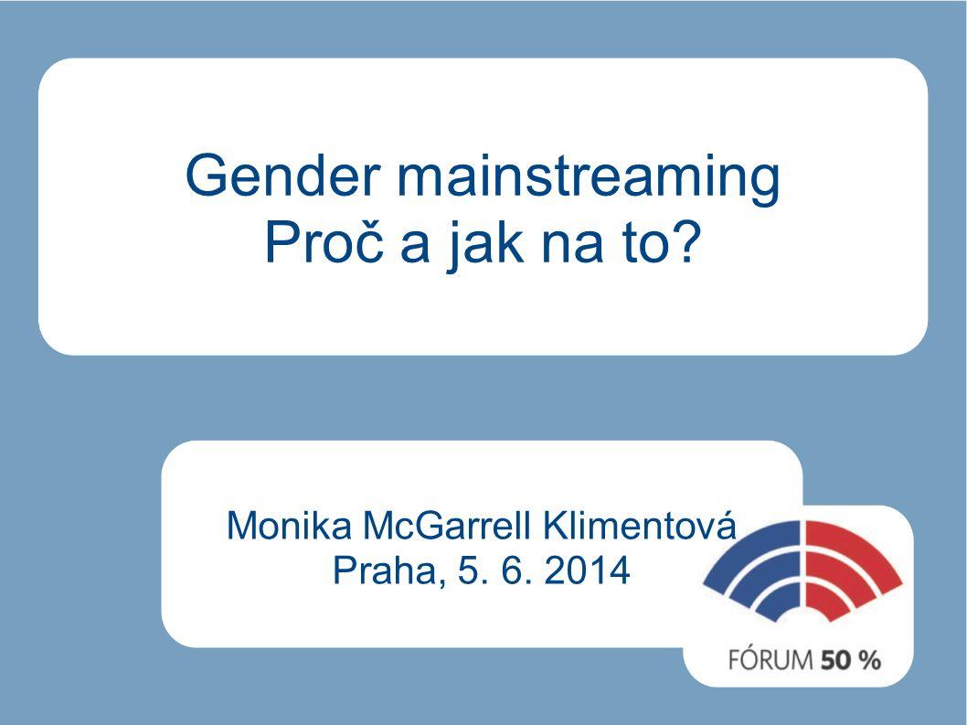 Gender mainstreaming Proč a jak na to Monika McGarrell Klimentová Praha, 5. 6. 2014