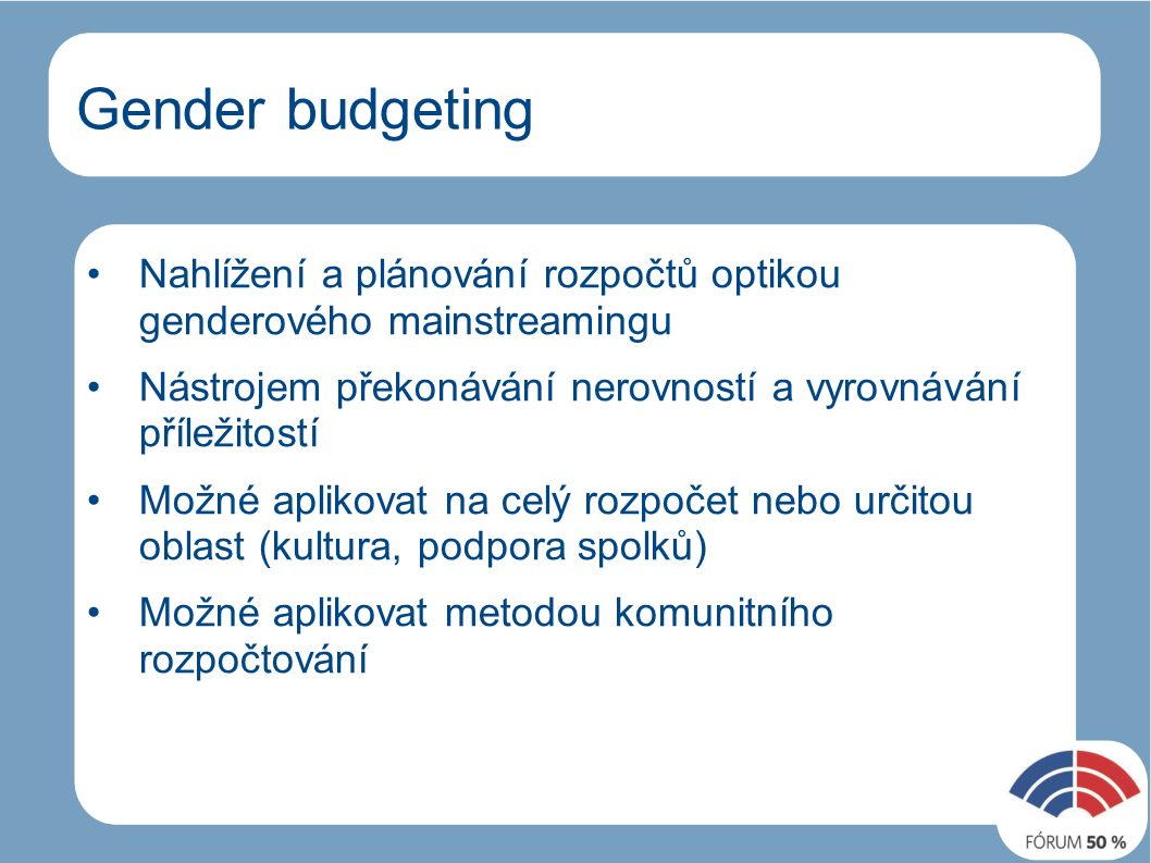 Gender budgeting Nahlížení a plánování rozpočtů optikou genderového mainstreamingu Nástrojem překonávání nerovností a vyrovnávání příležitostí Možné aplikovat na celý rozpočet nebo určitou oblast (kultura, podpora spolků) Možné aplikovat metodou komunitního rozpočtování