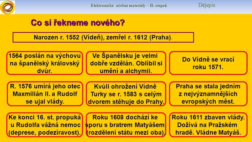Elektronické učební materiály - II. stupeň Dějepis Co si řekneme nového? Narozen r. 1552 (Vídeň), zemřel r. 1612 (Praha). 1564 poslán na výchovu na šp