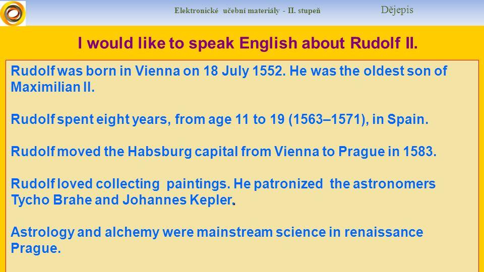 Elektronické učební materiály - II. stupeň Dějepis I would like to speak English about Rudolf II. Rudolf was born in Vienna on 18 July 1552. He was th