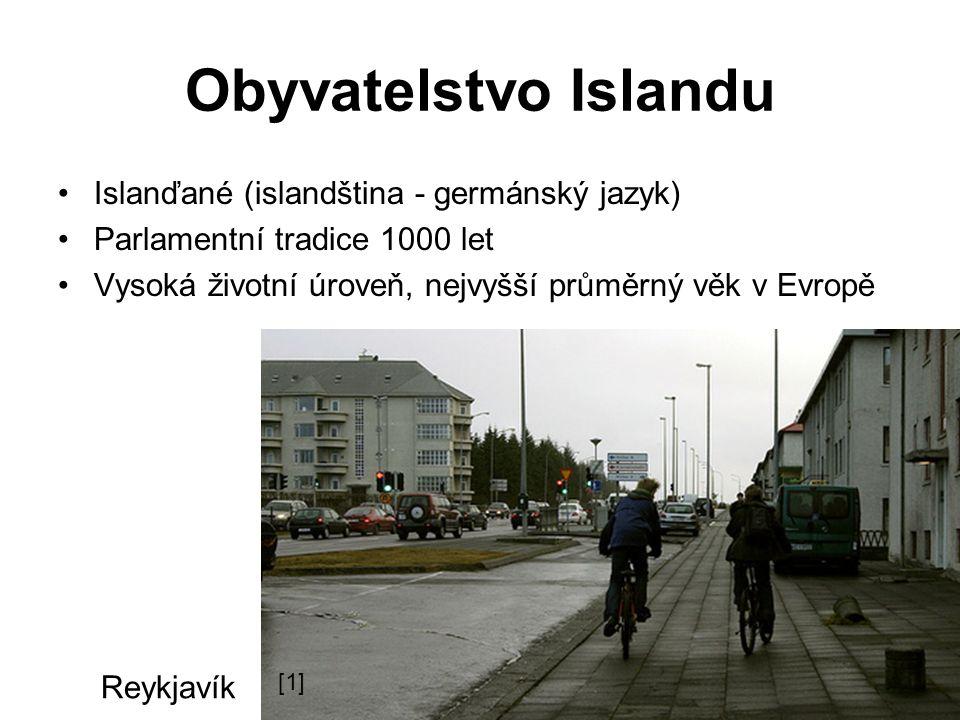 Obyvatelstvo Islandu Islanďané (islandština - germánský jazyk) Parlamentní tradice 1000 let Vysoká životní úroveň, nejvyšší průměrný věk v Evropě Reykjavík [1]