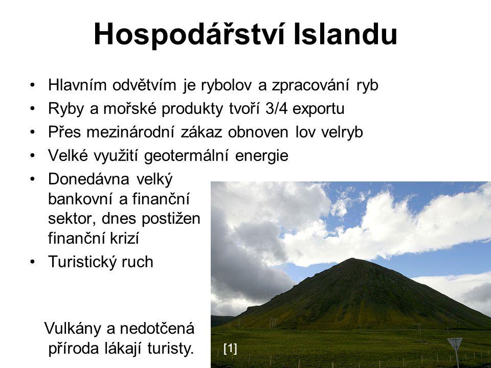 Hospodářství Islandu Hlavním odvětvím je rybolov a zpracování ryb Ryby a mořské produkty tvoří 3/4 exportu Přes mezinárodní zákaz obnoven lov velryb Velké využití geotermální energie Donedávna velký bankovní a finanční sektor, dnes postižen finanční krizí Turistický ruch Vulkány a nedotčená příroda lákají turisty.