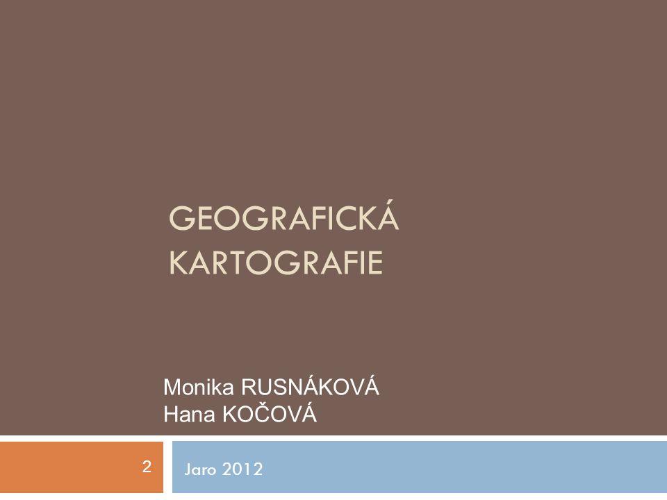 GEOGRAFICKÁ KARTOGRAFIE Jaro 2012 Monika RUSNÁKOVÁ Hana KOČOVÁ 2