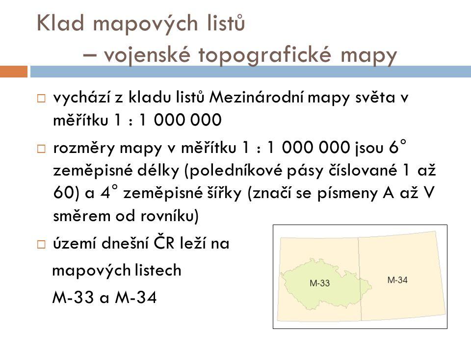 Klad mapových listů – vojenské topografické mapy  vychází z kladu listů Mezinárodní mapy světa v měřítku 1 : 1 000 000  rozměry mapy v měřítku 1 : 1 000 000 jsou 6° zeměpisné délky (poledníkové pásy číslované 1 až 60) a 4° zeměpisné šířky (značí se písmeny A až V směrem od rovníku)  území dnešní ČR leží na mapových listech M-33 a M-34
