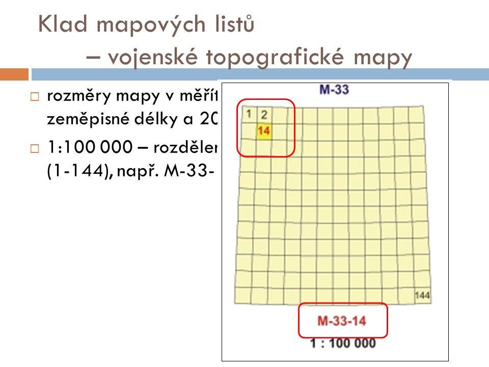 Klad mapových listů – vojenské topografické mapy  rozměry mapy v měřítku 1 : 100 000 jsou 30 ′ zeměpisné délky a 20 ′ zeměpisné šířky  1:100 000 – rozdělení 1000 000 na 12 x 12 polí (1-144), např.