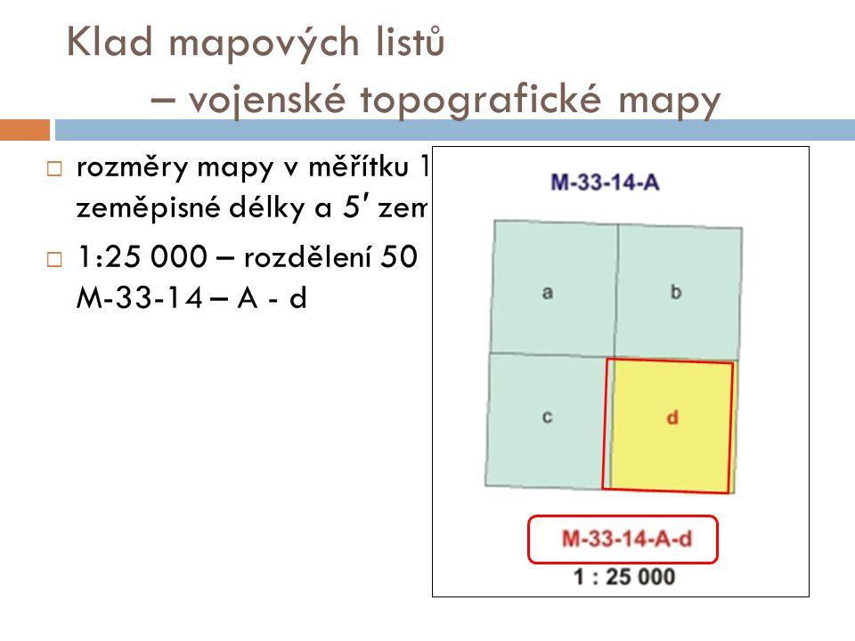 Klad mapových listů – vojenské topografické mapy  rozměry mapy v měřítku 1 : 25 000 jsou 7 ′ 30 ′′ zeměpisné délky a 5 ′ zeměpisné šířky  1:25 000 – rozdělení 50 na 2 x 2 pole (a-d), např.