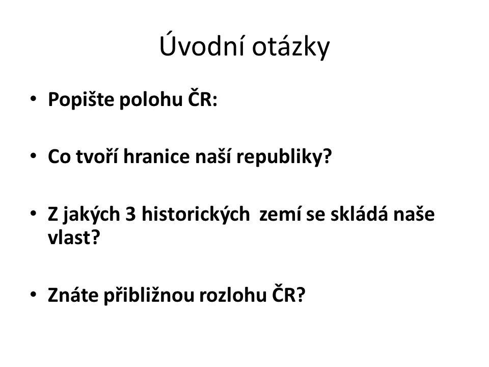 Úvodní otázky Popište polohu ČR: Co tvoří hranice naší republiky.