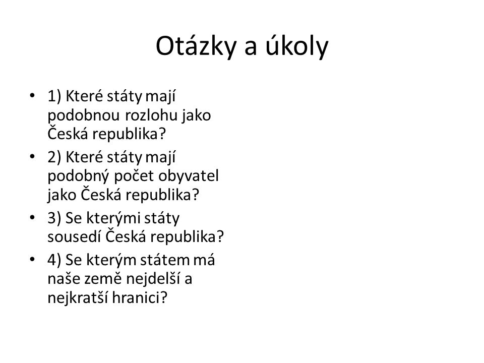 Otázky a úkoly 1) Které státy mají podobnou rozlohu jako Česká republika? 2) Které státy mají podobný počet obyvatel jako Česká republika? 3) Se který