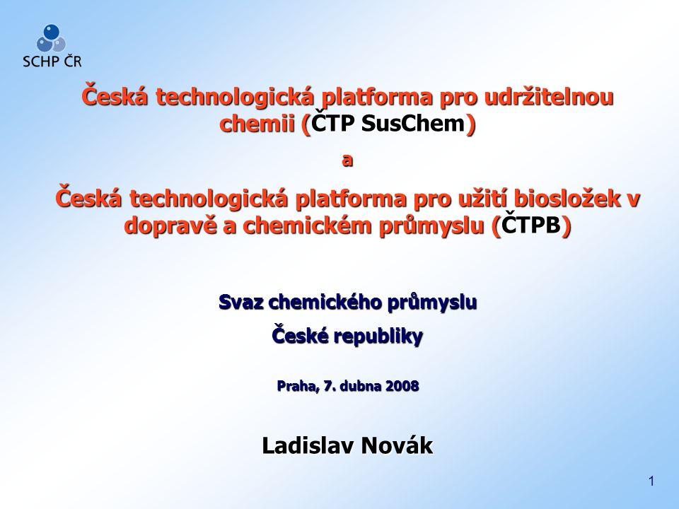 1 Česká technologická platforma pro udržitelnou chemii (ČTP SusChem) a Česká technologická platforma pro užití biosložek v dopravě a chemickém průmyslu (ČTPB) Svaz chemického průmyslu České republiky Praha, 7.