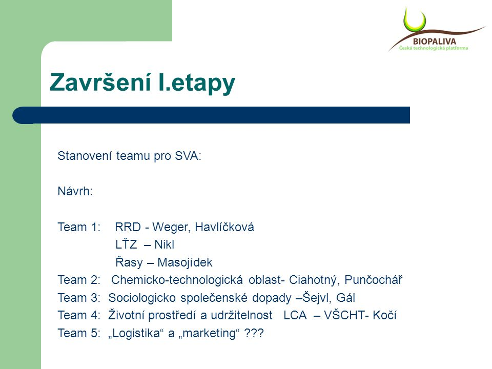 """Završení I.etapy Stanovení teamu pro SVA: Návrh: Team 1: RRD - Weger, Havlíčková LŤZ – Nikl Řasy – Masojídek Team 2: Chemicko-technologická oblast- Ciahotný, Punčochář Team 3: Sociologicko společenské dopady –Šejvl, Gál Team 4: Životní prostředí a udržitelnost LCA – VŠCHT- Kočí Team 5: """"Logistika a """"marketing"""