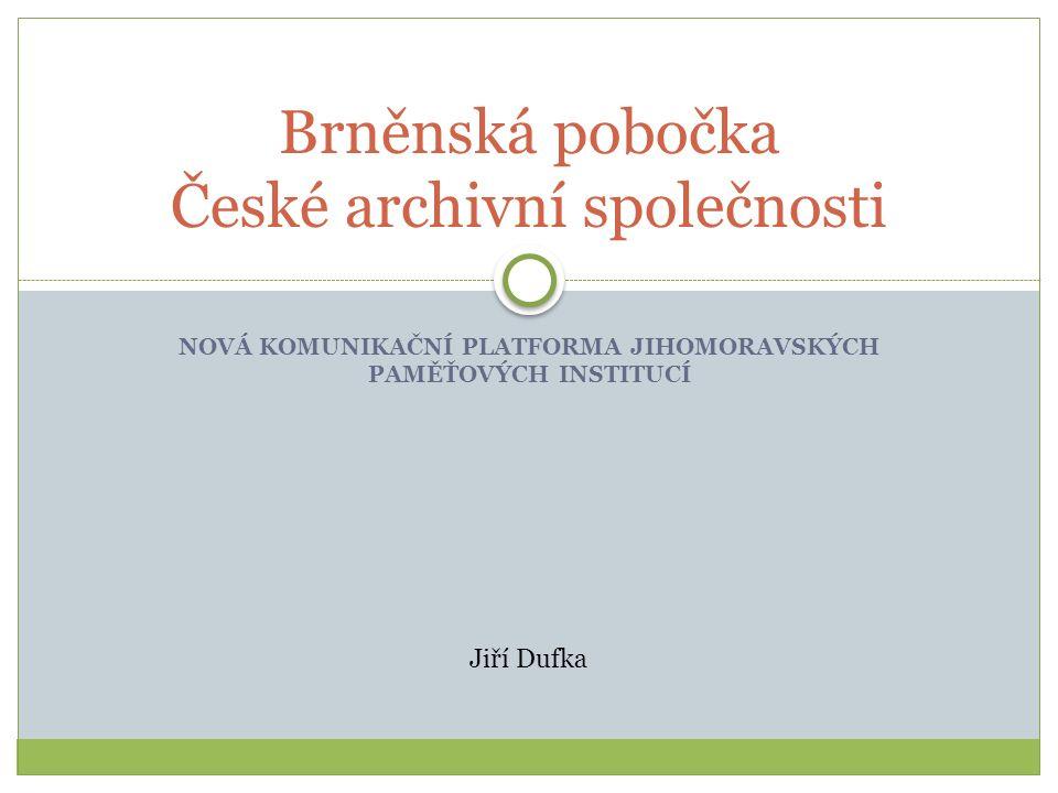 NOVÁ KOMUNIKAČNÍ PLATFORMA JIHOMORAVSKÝCH PAMĚŤOVÝCH INSTITUCÍ Brněnská pobočka České archivní společnosti Jiří Dufka