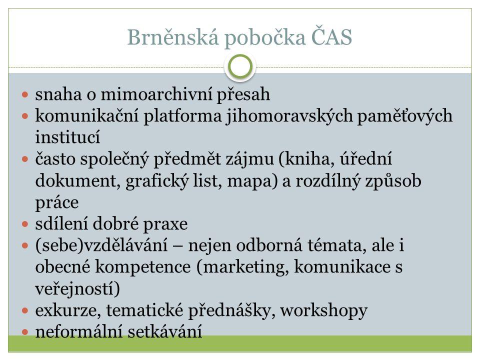 Brněnská pobočka ČAS snaha o mimoarchivní přesah komunikační platforma jihomoravských paměťových institucí často společný předmět zájmu (kniha, úřední dokument, grafický list, mapa) a rozdílný způsob práce sdílení dobré praxe (sebe)vzdělávání – nejen odborná témata, ale i obecné kompetence (marketing, komunikace s veřejností) exkurze, tematické přednášky, workshopy neformální setkávání