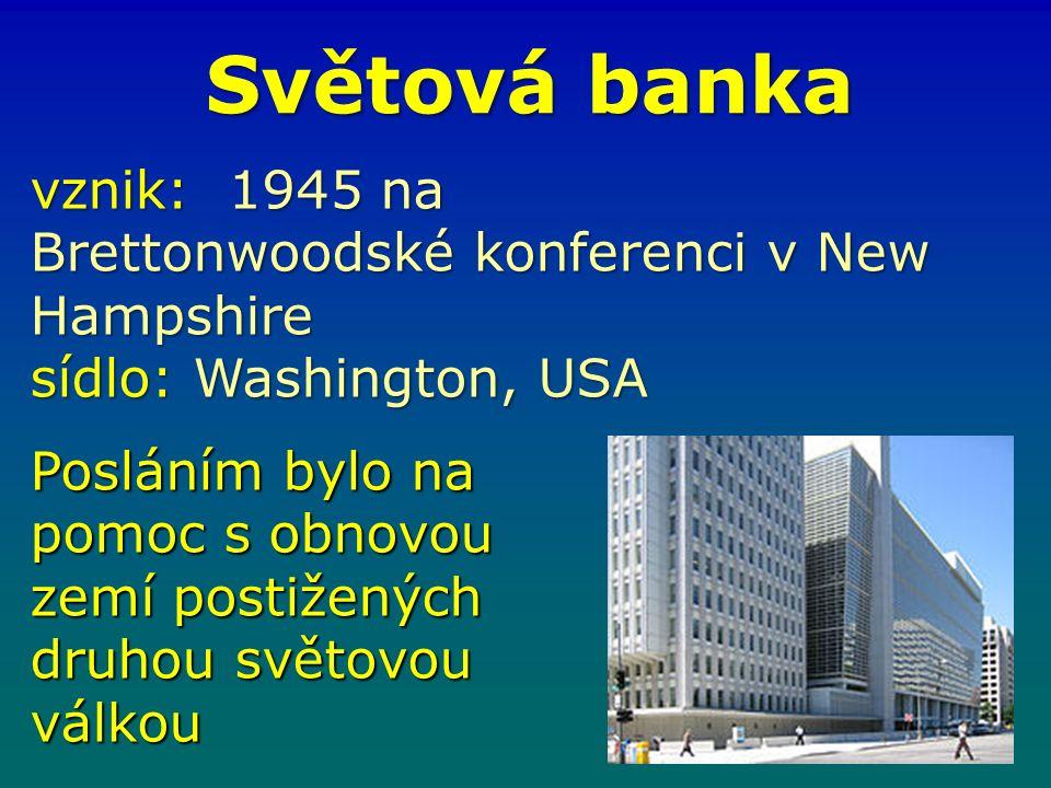 Světová banka vznik: 1945 na Brettonwoodské konferenci v New Hampshire sídlo: Washington, USA Posláním bylo na pomoc s obnovou zemí postižených druhou světovou válkou