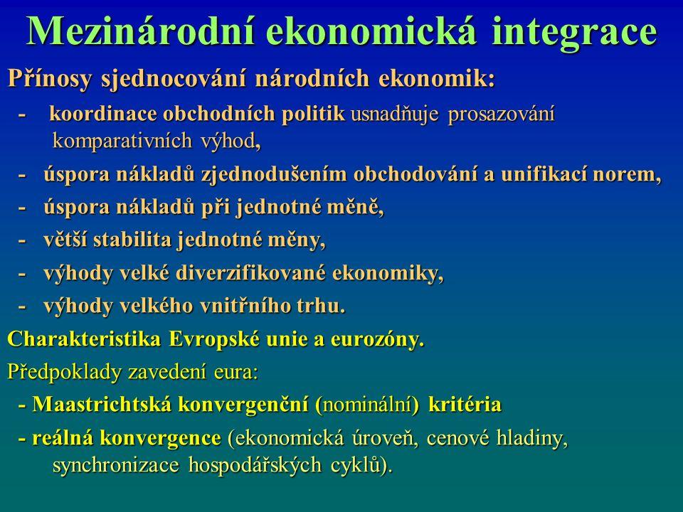 Mezinárodní ekonomická integrace Přínosy sjednocování národních ekonomik: - koordinace obchodních politik usnadňuje prosazování komparativních výhod, - koordinace obchodních politik usnadňuje prosazování komparativních výhod, - úspora nákladů zjednodušením obchodování a unifikací norem, - úspora nákladů zjednodušením obchodování a unifikací norem, - úspora nákladů při jednotné měně, - úspora nákladů při jednotné měně, - větší stabilita jednotné měny, - větší stabilita jednotné měny, - výhody velké diverzifikované ekonomiky, - výhody velké diverzifikované ekonomiky, - výhody velkého vnitřního trhu.
