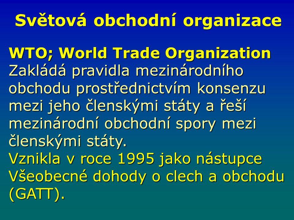Světová obchodní organizace WTO; World Trade Organization Zakládá pravidla mezinárodního obchodu prostřednictvím konsenzu mezi jeho členskými státy a řeší mezinárodní obchodní spory mezi členskými státy.