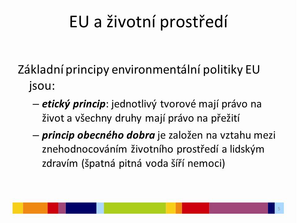 5 EU a životní prostředí Základní principy environmentální politiky EU jsou: – etický princip: jednotlivý tvorové mají právo na život a všechny druhy mají právo na přežití – princip obecného dobra je založen na vztahu mezi znehodnocováním životního prostředí a lidským zdravím (špatná pitná voda šíří nemoci)