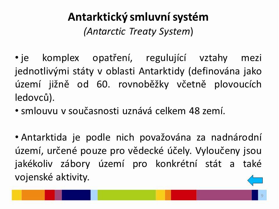 9 Antarktický smluvní systém (Antarctic Treaty System) je komplex opatření, regulující vztahy mezi jednotlivými státy v oblasti Antarktidy (definována jako území jižně od 60.