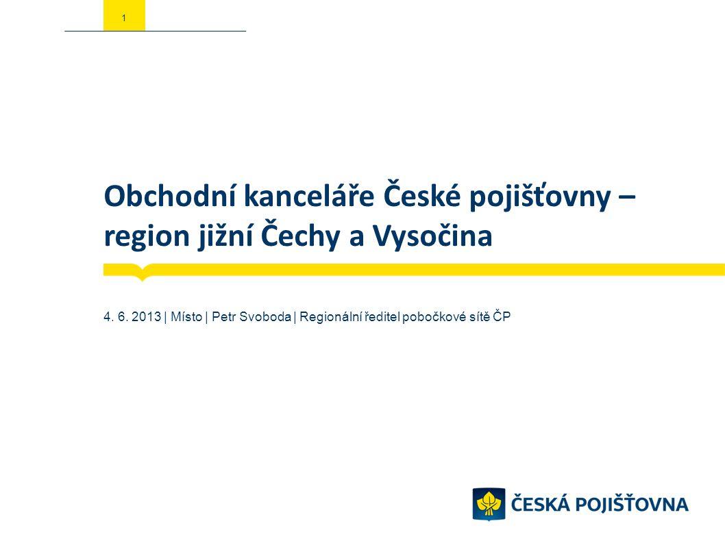 Obchodní kanceláře České pojišťovny – region jižní Čechy a Vysočina 4. 6. 2013 | Místo | Petr Svoboda | Regionální ředitel pobočkové sítě ČP 1