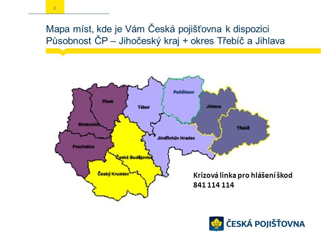 Mapa míst, kde je Vám Česká pojišťovna k dispozici Působnost ČP – Jihočeský kraj + okres Třebíč a Jihlava 2 Krizová linka pro hlášení škod 841 114 114