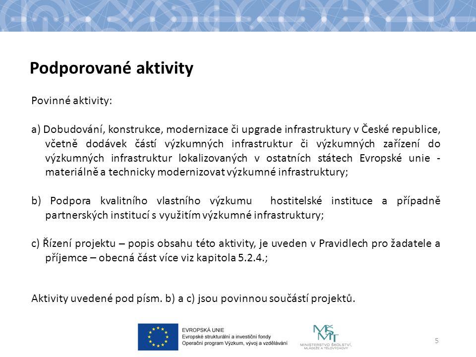 Podporované aktivity Povinné aktivity: a) Dobudování, konstrukce, modernizace či upgrade infrastruktury v České republice, včetně dodávek částí výzkumných infrastruktur či výzkumných zařízení do výzkumných infrastruktur lokalizovaných v ostatních státech Evropské unie - materiálně a technicky modernizovat výzkumné infrastruktury; b) Podpora kvalitního vlastního výzkumu hostitelské instituce a případně partnerských institucí s využitím výzkumné infrastruktury; c) Řízení projektu – popis obsahu této aktivity, je uveden v Pravidlech pro žadatele a příjemce – obecná část více viz kapitola 5.2.4.; Aktivity uvedené pod písm.