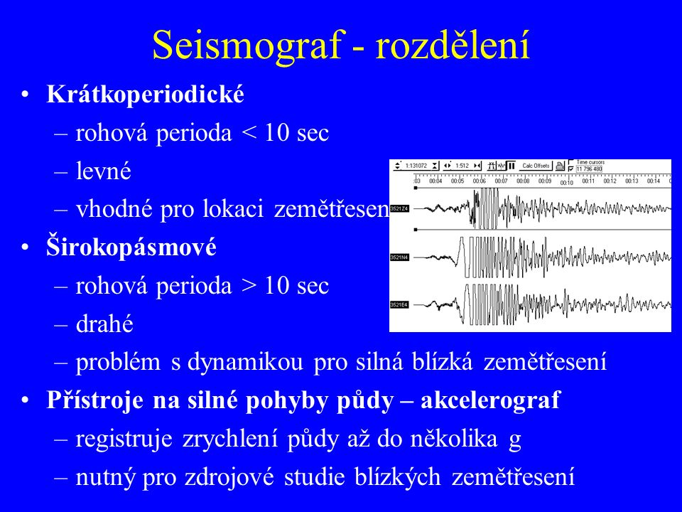 Krátkoperiodické –rohová perioda < 10 sec –levné –vhodné pro lokaci zemětřesení Širokopásmové –rohová perioda > 10 sec –drahé –problém s dynamikou pro silná blízká zemětřesení Přístroje na silné pohyby půdy – akcelerograf –registruje zrychlení půdy až do několika g –nutný pro zdrojové studie blízkých zemětřesení Seismograf - rozdělení
