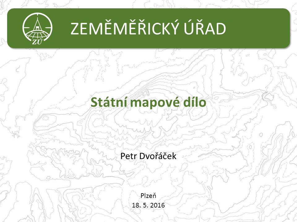 ZEMĚMĚŘICKÝ ÚŘAD Státní mapové dílo Petr Dvořáček Plzeň 18. 5. 2016