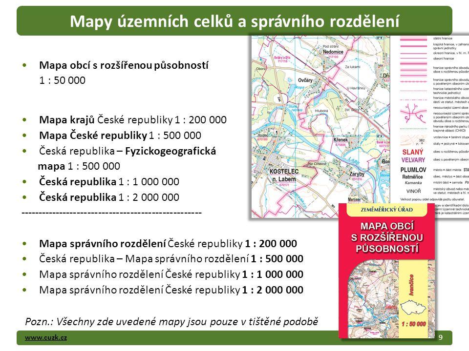 www.cuzk.cz9 Mapy územních celků a správního rozdělení Mapa obcí s rozšířenou působností 1 : 50 000 Mapa krajů České republiky 1 : 200 000 Mapa České republiky 1 : 500 000 Česká republika – Fyzickogeografická mapa 1 : 500 000 Česká republika 1 : 1 000 000 Česká republika 1 : 2 000 000 --------------------------------------------------- Mapa správního rozdělení České republiky 1 : 200 000 Česká republika – Mapa správního rozdělení 1 : 500 000 Mapa správního rozdělení České republiky 1 : 1 000 000 Mapa správního rozdělení České republiky 1 : 2 000 000 Pozn.: Všechny zde uvedené mapy jsou pouze v tištěné podobě