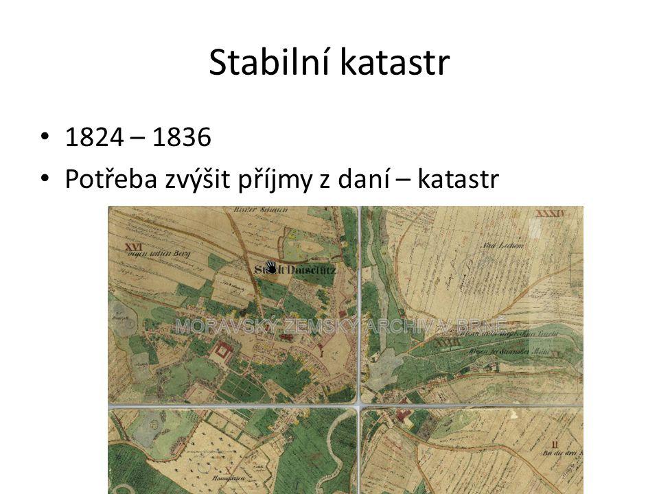 Stabilní katastr 1824 – 1836 Potřeba zvýšit příjmy z daní – katastr