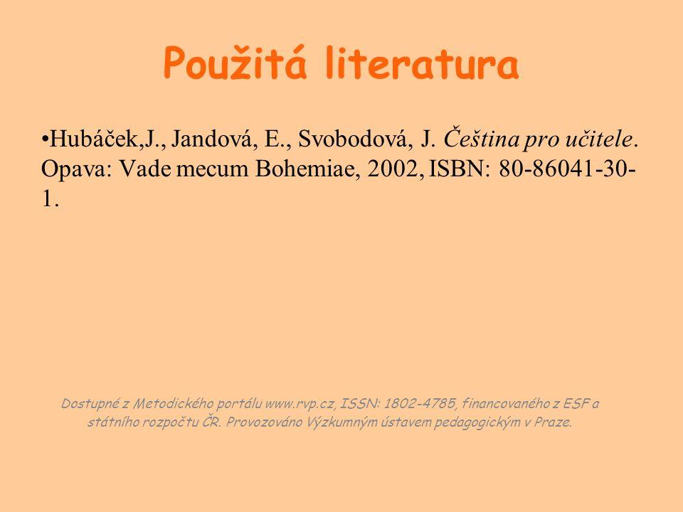 Použitá literatura Hubáček,J., Jandová, E., Svobodová, J. Čeština pro učitele. Opava: Vade mecum Bohemiae, 2002, ISBN: 80-86041-30- 1. Dostupné z Meto