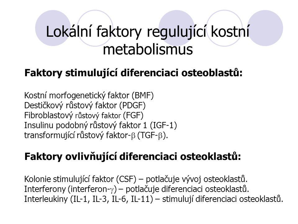 Lokální faktory regulující kostní metabolismus Faktory stimulující diferenciaci osteoblastů: Kostní morfogenetický faktor (BMF) Destičkový růstový faktor (PDGF) Fibroblastový růstový faktor (FGF) Insulinu podobný růstový faktor 1 (IGF-1) transformující růstový faktor-  (TGF-  ).