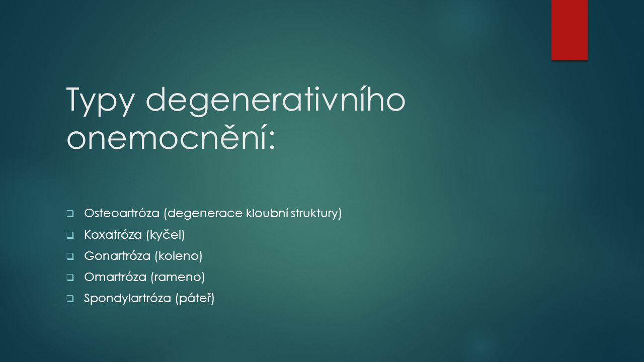 Typy degenerativního onemocnění:  Osteoartróza (degenerace kloubní struktury)  Koxatróza (kyčel)  Gonartróza (koleno)  Omartróza (rameno)  Spondylartróza (páteř)
