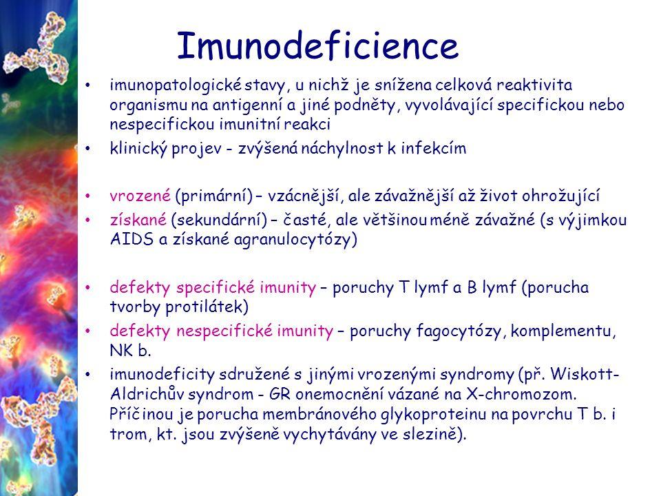 Imunodeficience imunopatologické stavy, u nichž je snížena celková reaktivita organismu na antigenní a jiné podněty, vyvolávající specifickou nebo nespecifickou imunitní reakci klinický projev - zvýšená náchylnost k infekcím vrozené (primární) – vzácnější, ale závažnější až život ohrožující získané (sekundární) – časté, ale většinou méně závažné (s výjimkou AIDS a získané agranulocytózy) defekty specifické imunity – poruchy T lymf a B lymf (porucha tvorby protilátek) defekty nespecifické imunity – poruchy fagocytózy, komplementu, NK b.
