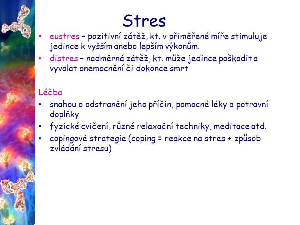 Stres Stresory fyzikální faktory - prudké světlo, nadměrný hluk, nízká nebo vysoká teplota psychické faktory - zodpovědnost (nezaplacené účty, nedostatek peněz), práce nebo škola (zkoušky, dopravní špička, termíny úkolů), frustrace, nesplněná očekávání, věk sociální faktory - osobní vztahy (konflikt, nevěra, zklamání, týrání), životní styl (přejídání, nezdravé složení stravy, kouření, nadměrné pití alkoholu, nedostatek spánku) traumatické faktory - události (narození dítěte, úmrtí, únos, znásilnění, válka, setkání, sňatek, rozvod, stěhování, chronické onemocnění, ztráta zaměstnání, ztráta životní role) dětské faktory - vystavení stresu v raném věku může trvale zvýšit odpověď na stres, např.