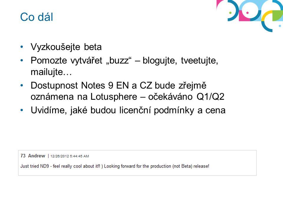 """Co dál Vyzkoušejte beta Pomozte vytvářet """"buzz – blogujte, tveetujte, mailujte… Dostupnost Notes 9 EN a CZ bude zřejmě oznámena na Lotusphere – očekáváno Q1/Q2 Uvidíme, jaké budou licenční podmínky a cena"""