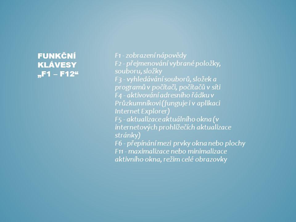 """F1 - zobrazení nápovědy F2 - přejmenování vybrané položky, souboru, složky F3 - vyhledávání souborů, složek a programů v počítači, počítačů v síti F4 - aktivování adresního řádku v Průzkumníkovi (funguje i v aplikaci Internet Explorer) F5 - aktualizace aktuálního okna (v internetových prohlížečích aktualizace stránky) F6 - přepínání mezi prvky okna nebo plochy F11 - maximalizace nebo minimalizace aktivního okna, režim celé obrazovky FUNKČNÍ KLÁVESY """"F1 – F12"""