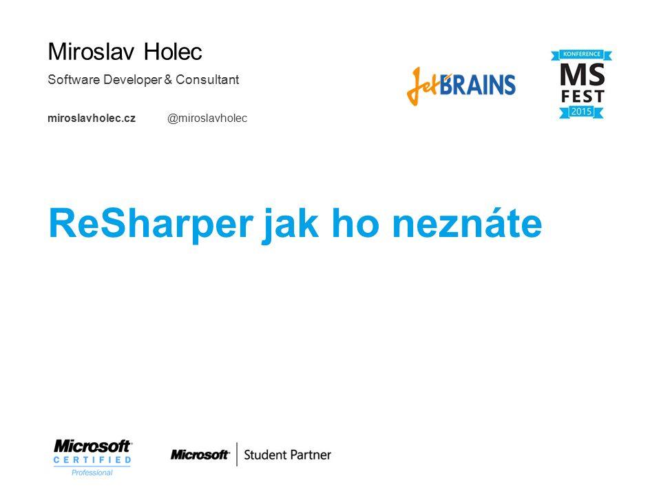 Miroslav Holec Software Developer & Consultant miroslavholec.cz @miroslavholec ReSharper jak ho neznáte 2015
